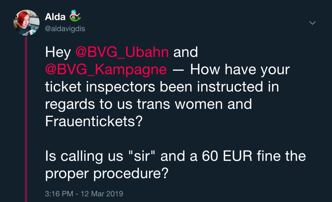 "Twitter Post: Hey @BVG_Ubahn and @BVG_Kampagne — How have your ticket inspectors been instructed in regards to us trans women and Frauentickets? Is calling us ""sir"" and a 60 EUR fine the proper procedure?"